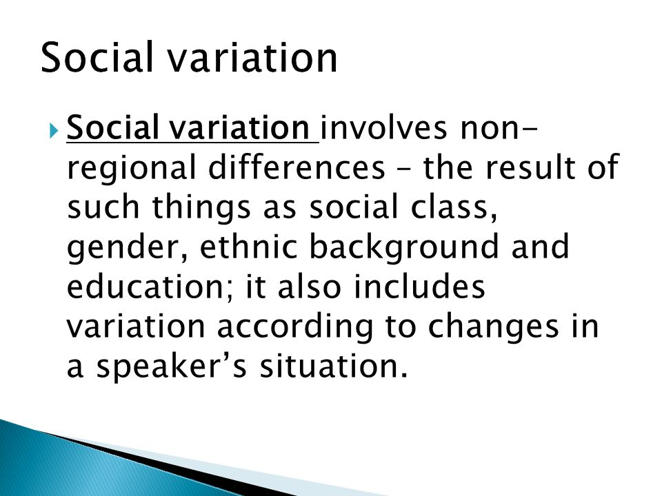  Social variation involves non- regional differences – the result of such things as social class, gender, ethnic background and education; it also in