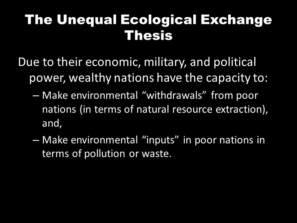 The Unequal Ecological Exchange Thesis Due to their economic, military, and political power, wealthy nations have the capacity to: – Make environmenta