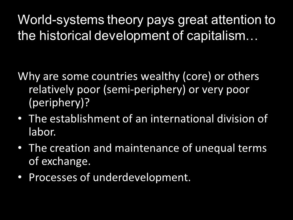 World-systems theory pays great attention to the historical development of capitalism… Why are some countries wealthy (core) or others relatively poor