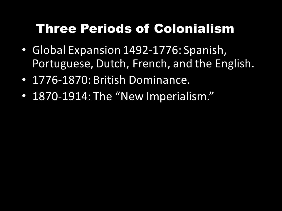 Three Periods of Colonialism Global Expansion 1492-1776: Spanish, Portuguese, Dutch, French, and the English. 1776-1870: British Dominance. 1870-1914:
