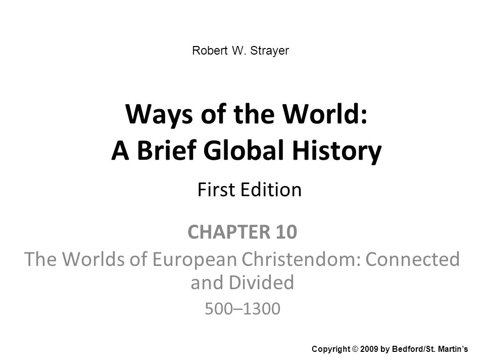 Ways of the World: A Brief Global History First Edition CHAPTER 10 The Worlds of European Christendom: Connected and Divided 500–1300 Copyright © 2009 by Bedford/St.