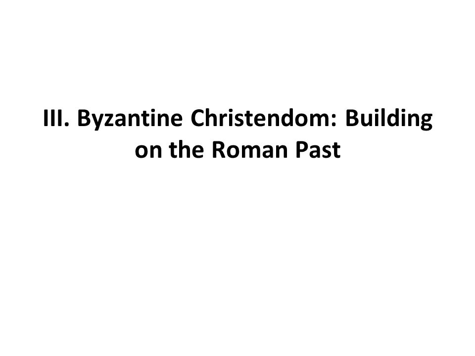 III. Byzantine Christendom: Building on the Roman Past