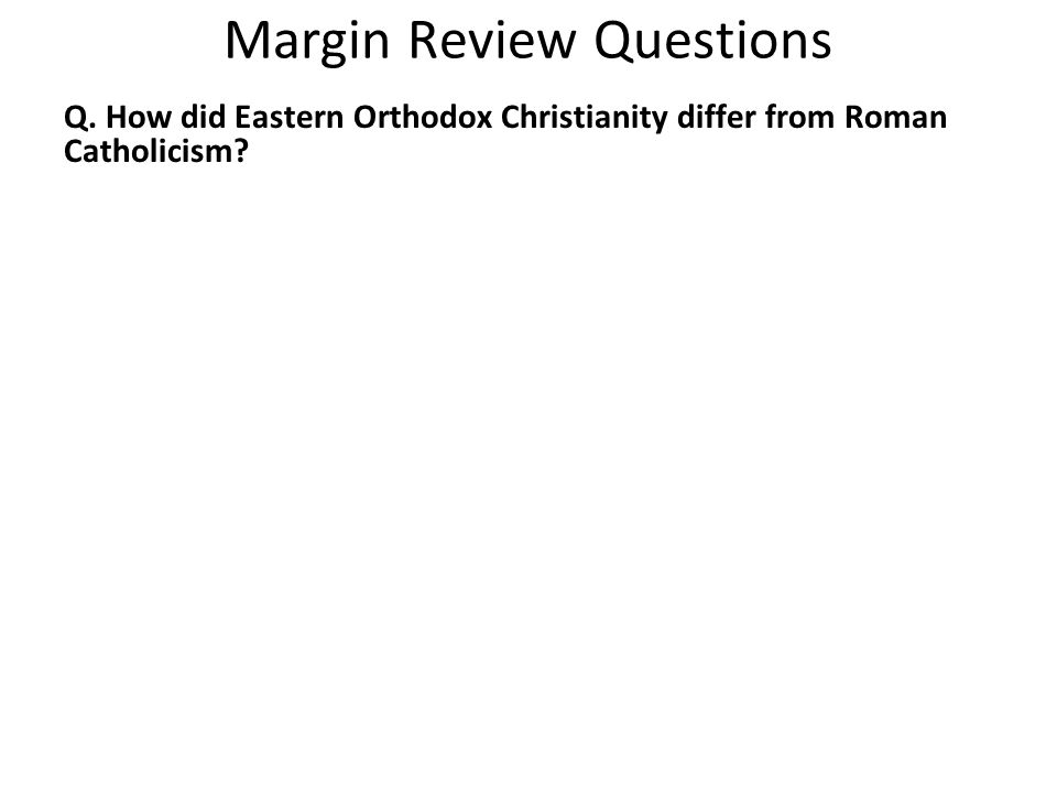 Margin Review Questions Q. How did Eastern Orthodox Christianity differ from Roman Catholicism?