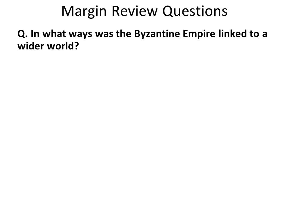 Margin Review Questions Q. In what ways was the Byzantine Empire linked to a wider world?