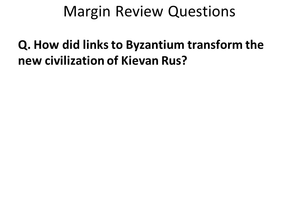 Margin Review Questions Q. How did links to Byzantium transform the new civilization of Kievan Rus?