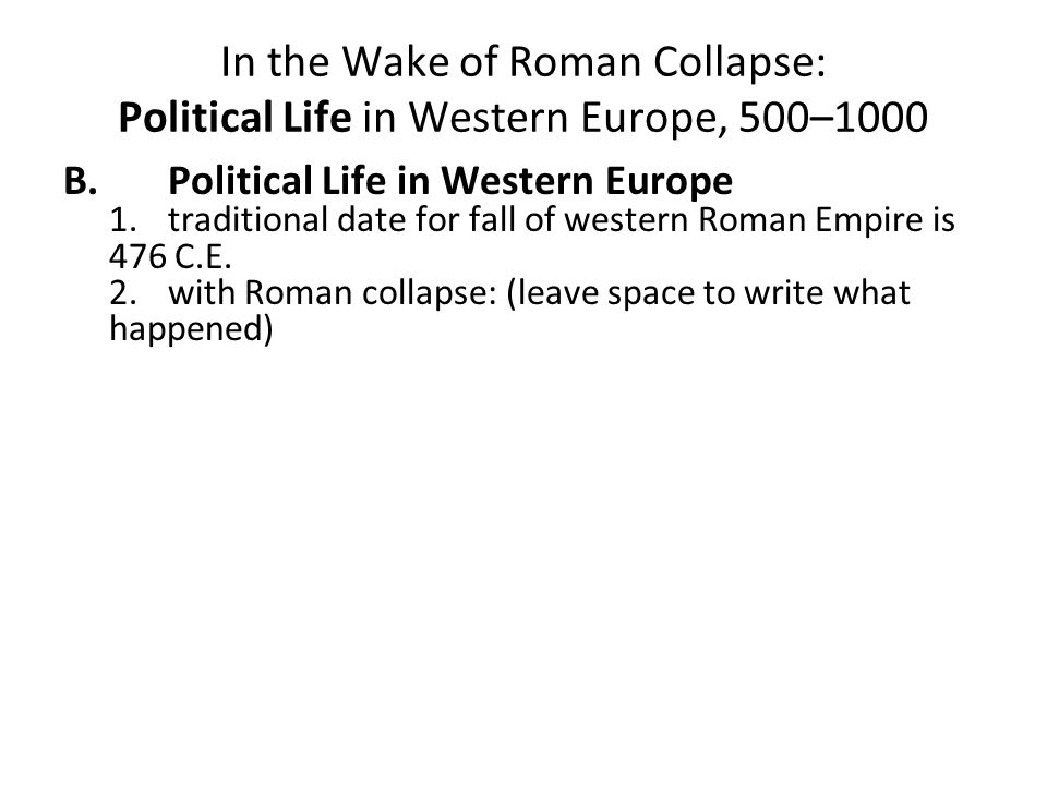 In the Wake of Roman Collapse: Political Life in Western Europe, 500–1000 B.Political Life in Western Europe 1.traditional date for fall of western Roman Empire is 476 C.E.