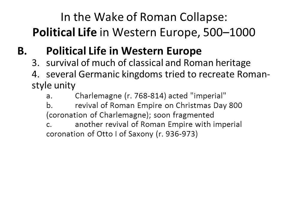 In the Wake of Roman Collapse: Political Life in Western Europe, 500–1000 B.Political Life in Western Europe 3.survival of much of classical and Roman heritage 4.several Germanic kingdoms tried to recreate Roman- style unity a.Charlemagne (r.