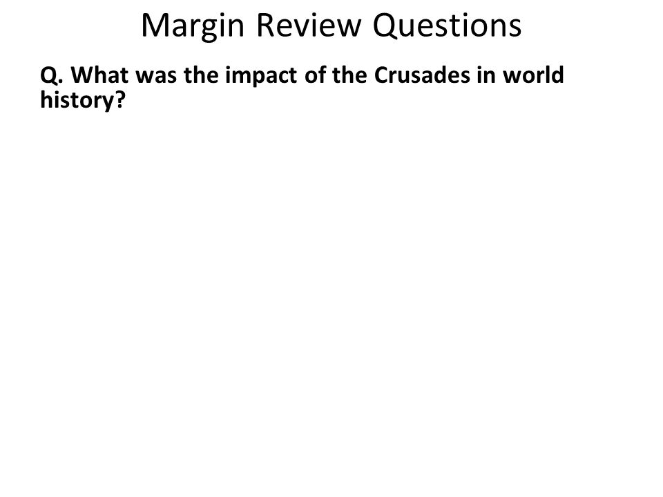 Margin Review Questions Q. What was the impact of the Crusades in world history?