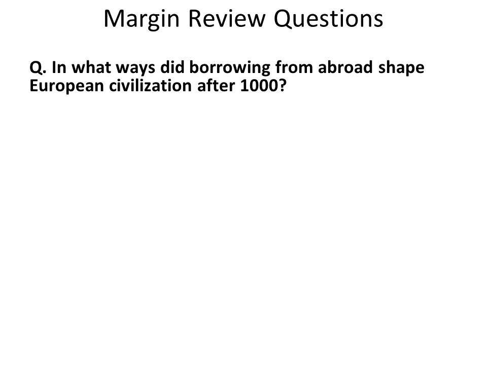 Margin Review Questions Q. In what ways did borrowing from abroad shape European civilization after 1000?