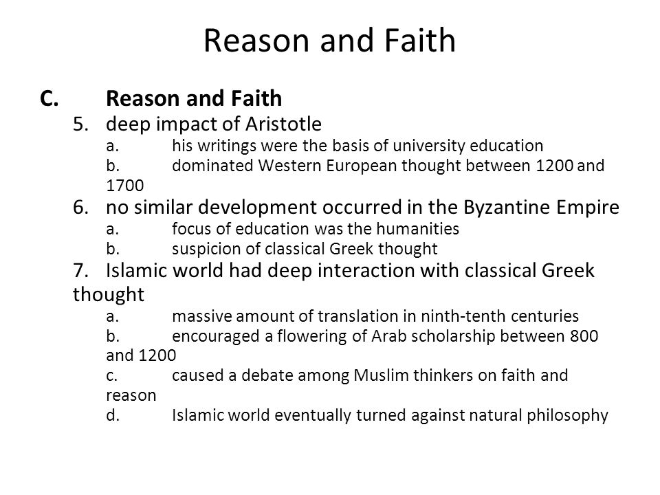 Reason and Faith C.Reason and Faith 5.deep impact of Aristotle a.his writings were the basis of university education b.dominated Western European thought between 1200 and 1700 6.no similar development occurred in the Byzantine Empire a.focus of education was the humanities b.suspicion of classical Greek thought 7.Islamic world had deep interaction with classical Greek thought a.massive amount of translation in ninth-tenth centuries b.encouraged a flowering of Arab scholarship between 800 and 1200 c.caused a debate among Muslim thinkers on faith and reason d.Islamic world eventually turned against natural philosophy