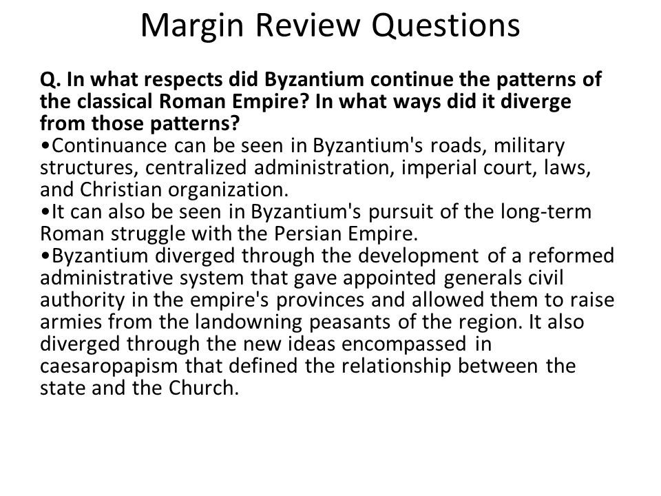 Margin Review Questions Q. In what respects did Byzantium continue the patterns of the classical Roman Empire? In what ways did it diverge from those