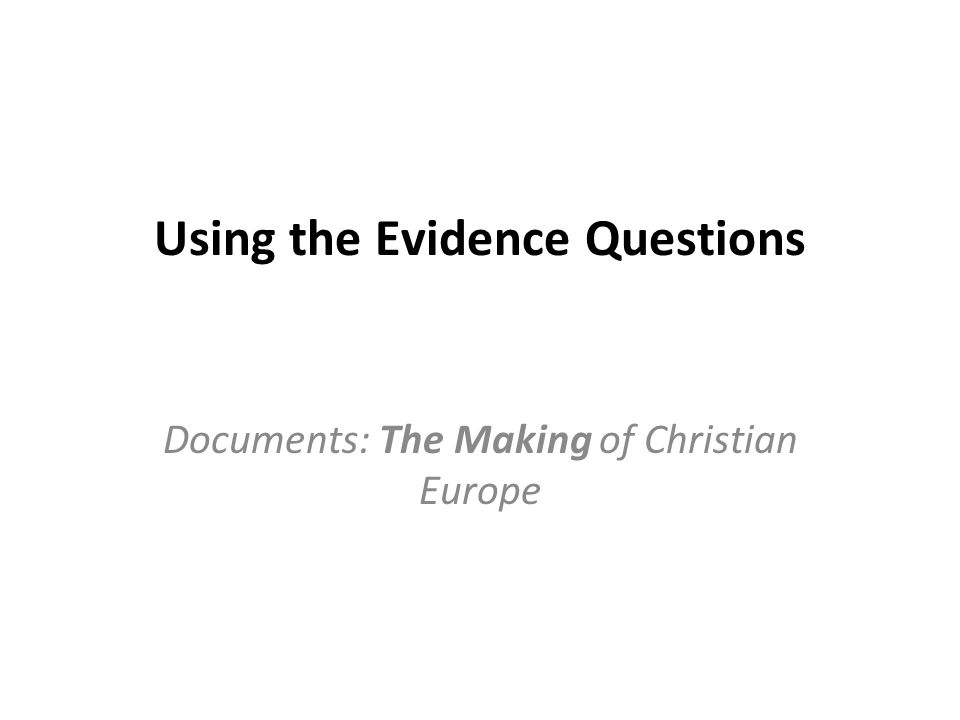 Using the Evidence Questions Documents: The Making of Christian Europe