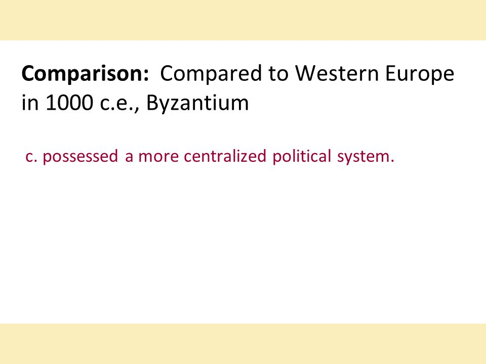 Comparison: Compared to Western Europe in 1000 c.e., Byzantium c. possessed a more centralized political system.