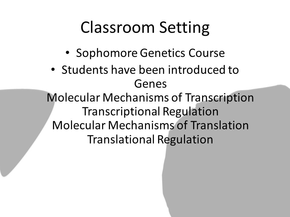 Classroom Setting Sophomore Genetics Course Students have been introduced to Genes Molecular Mechanisms of Transcription Transcriptional Regulation Molecular Mechanisms of Translation Translational Regulation