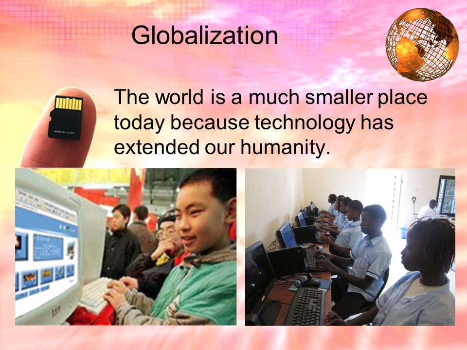 Globalization The world is a much smaller place today because technology has extended our humanity.