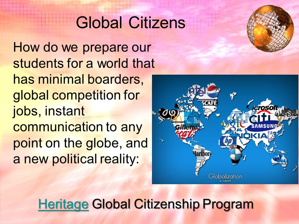 Global Citizens How do we prepare our students for a world that has minimal boarders, global competition for jobs, instant communication to any point on the globe, and a new political reality: Heritage Global Citizenship Program Heritage Global Citizenship Program