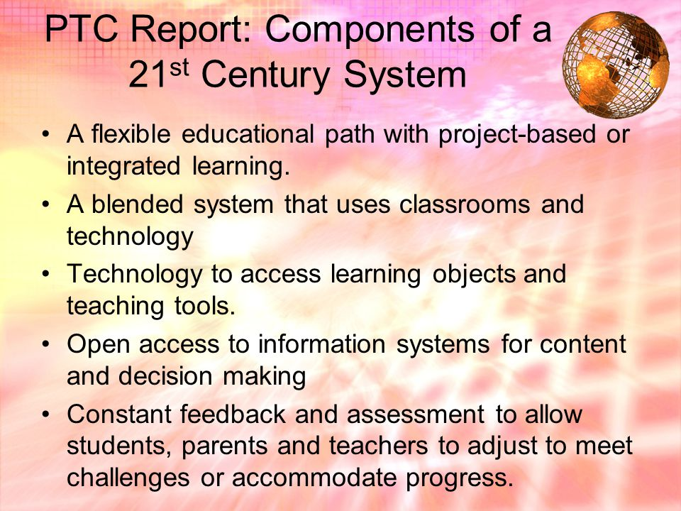 PTC Report: Components of a 21 st Century System A flexible educational path with project-based or integrated learning.