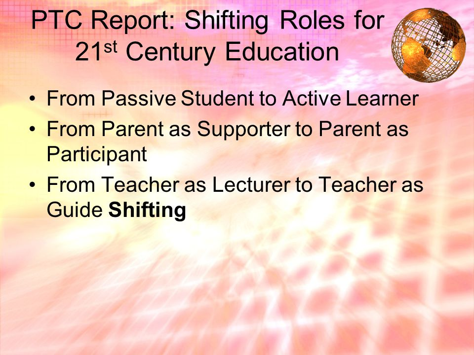 PTC Report: Shifting Roles for 21 st Century Education From Passive Student to Active Learner From Parent as Supporter to Parent as Participant From Teacher as Lecturer to Teacher as Guide Shifting