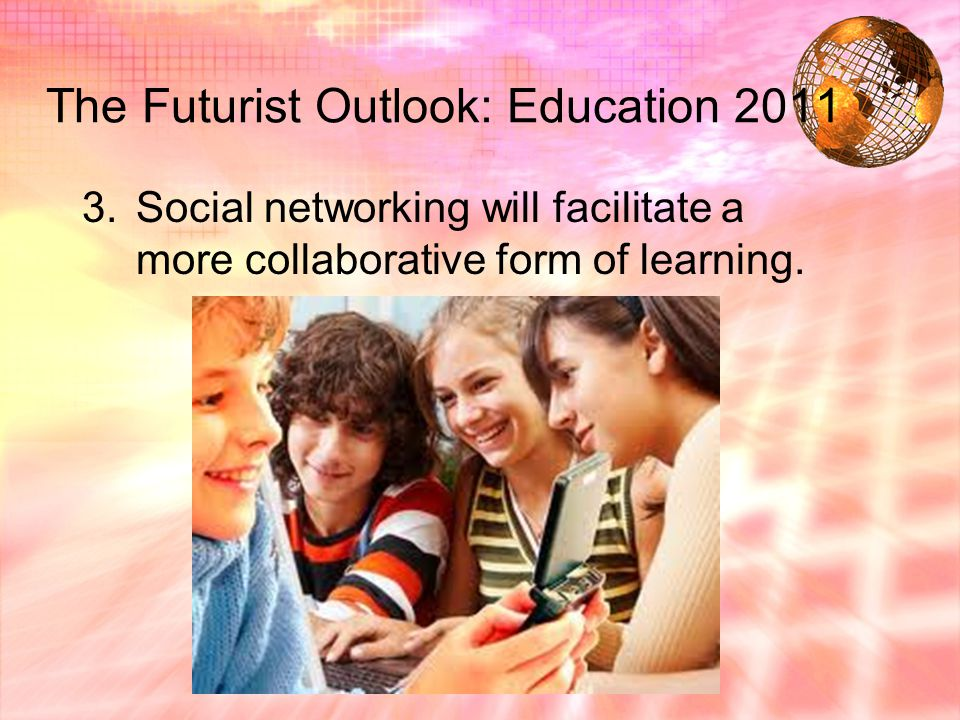 The Futurist Outlook: Education 2011 3.Social networking will facilitate a more collaborative form of learning.
