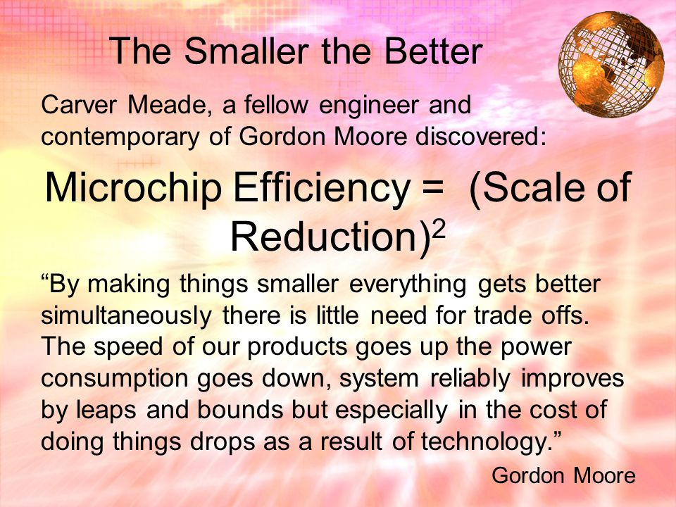 The Smaller the Better Carver Meade, a fellow engineer and contemporary of Gordon Moore discovered: Microchip Efficiency = (Scale of Reduction) 2 By making things smaller everything gets better simultaneously there is little need for trade offs.