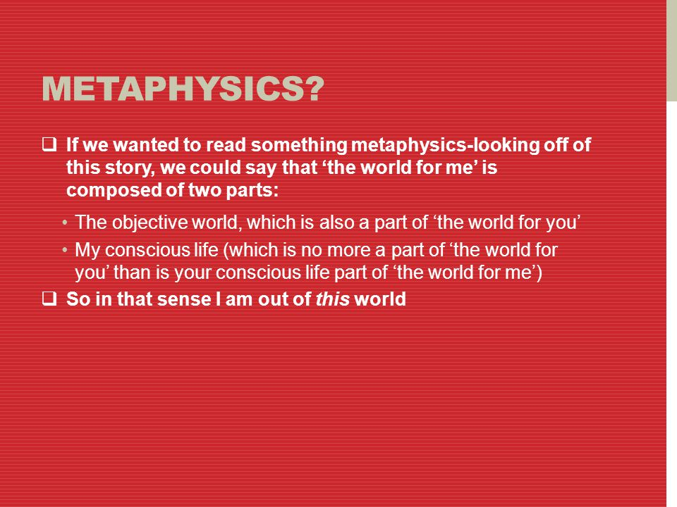METAPHYSICS?  If we wanted to read something metaphysics-looking off of this story, we could say that 'the world for me' is composed of two parts: Th
