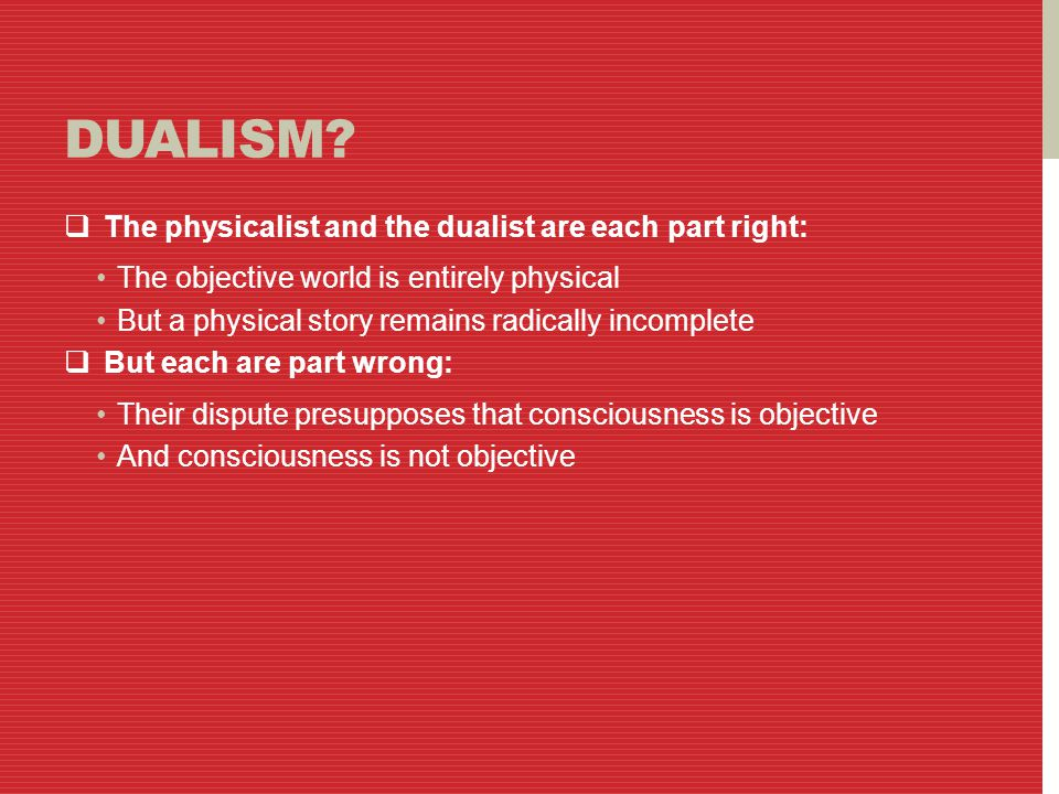 DUALISM?  The physicalist and the dualist are each part right: The objective world is entirely physical But a physical story remains radically incomp