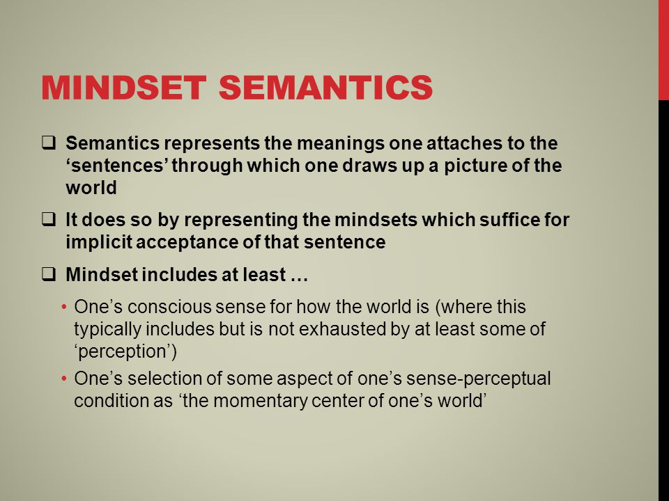 MINDSET SEMANTICS  Semantics represents the meanings one attaches to the 'sentences' through which one draws up a picture of the world  It does so by representing the mindsets which suffice for implicit acceptance of that sentence  Mindset includes at least … One's conscious sense for how the world is (where this typically includes but is not exhausted by at least some of 'perception') One's selection of some aspect of one's sense-perceptual condition as 'the momentary center of one's world'