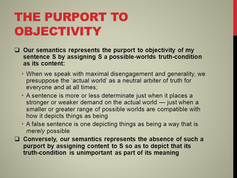 THE PURPORT TO OBJECTIVITY  Our semantics represents the purport to objectivity of my sentence S by assigning S a possible-worlds truth-condition as its content: When we speak with maximal disengagement and generality, we presuppose the 'actual world' as a neutral arbiter of truth for everyone and at all times; A sentence is more or less determinate just when it places a stronger or weaker demand on the actual world — just when a smaller or greater range of possible worlds are compatible with how it depicts things as being A false sentence is one depicting things as being a way that is merely possible  Conversely, our semantics represents the absence of such a purport by assigning content to S so as to depict that its truth-condition is unimportant as part of its meaning