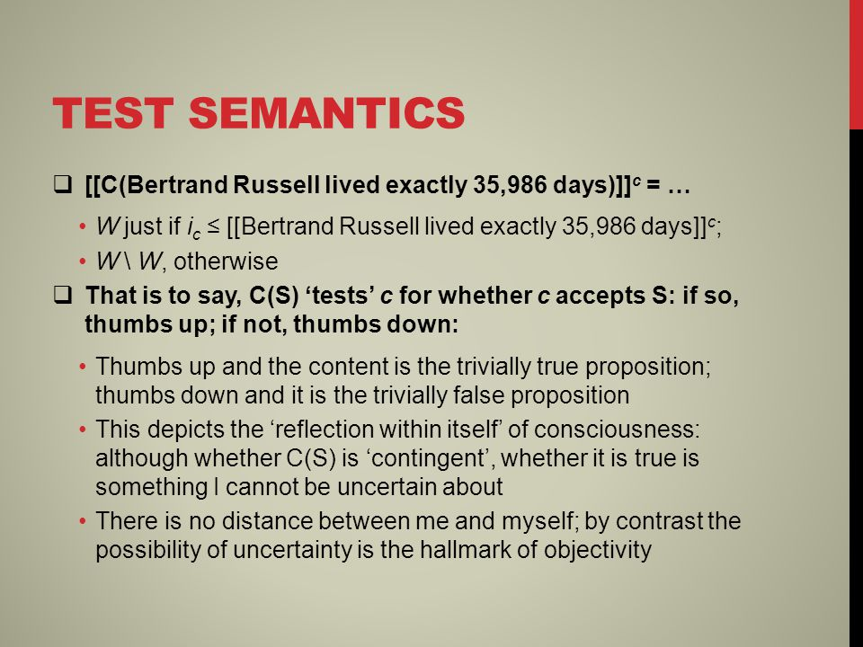 TEST SEMANTICS  [[C(Bertrand Russell lived exactly 35,986 days)]] c = … W just if i c ≤ [[Bertrand Russell lived exactly 35,986 days]] c ; W \ W, otherwise  That is to say, C(S) 'tests' c for whether c accepts S: if so, thumbs up; if not, thumbs down: Thumbs up and the content is the trivially true proposition; thumbs down and it is the trivially false proposition This depicts the 'reflection within itself' of consciousness: although whether C(S) is 'contingent', whether it is true is something I cannot be uncertain about There is no distance between me and myself; by contrast the possibility of uncertainty is the hallmark of objectivity