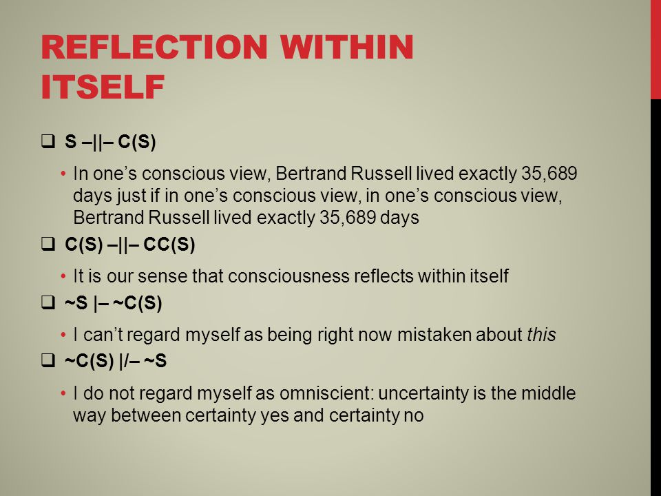 REFLECTION WITHIN ITSELF  S –||– C(S) In one's conscious view, Bertrand Russell lived exactly 35,689 days just if in one's conscious view, in one's conscious view, Bertrand Russell lived exactly 35,689 days  C(S) –||– CC(S) It is our sense that consciousness reflects within itself  ~S |– ~C(S) I can't regard myself as being right now mistaken about this  ~C(S) |/– ~S I do not regard myself as omniscient: uncertainty is the middle way between certainty yes and certainty no