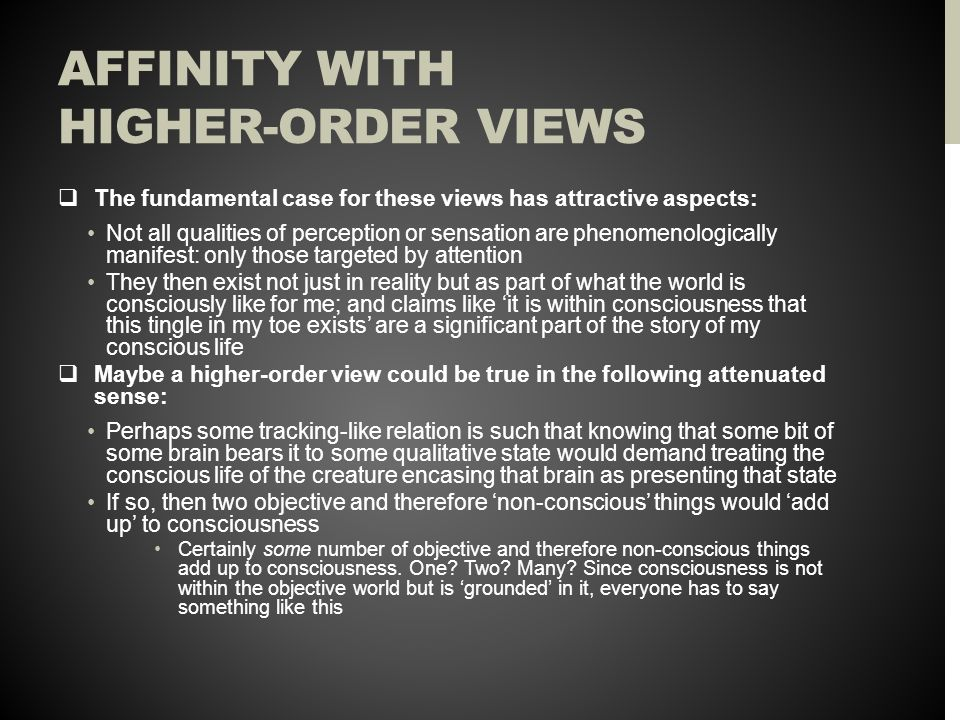 AFFINITY WITH HIGHER-ORDER VIEWS  The fundamental case for these views has attractive aspects: Not all qualities of perception or sensation are phenomenologically manifest: only those targeted by attention They then exist not just in reality but as part of what the world is consciously like for me; and claims like 'it is within consciousness that this tingle in my toe exists' are a significant part of the story of my conscious life  Maybe a higher-order view could be true in the following attenuated sense: Perhaps some tracking-like relation is such that knowing that some bit of some brain bears it to some qualitative state would demand treating the conscious life of the creature encasing that brain as presenting that state If so, then two objective and therefore 'non-conscious' things would 'add up' to consciousness Certainly some number of objective and therefore non-conscious things add up to consciousness.