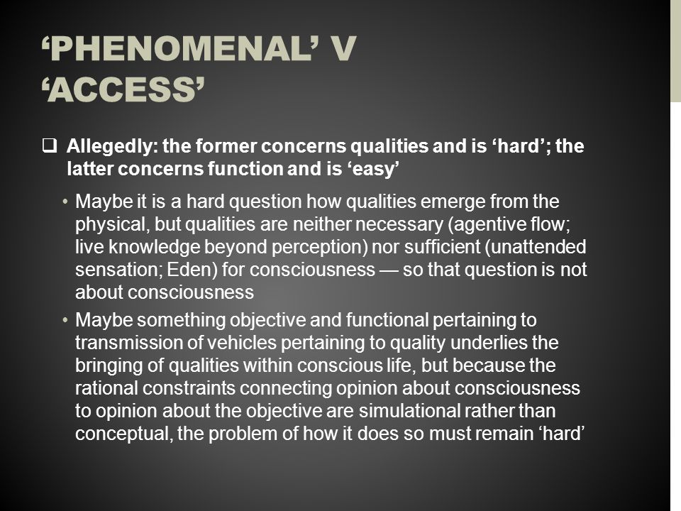 'PHENOMENAL' V 'ACCESS'  Allegedly: the former concerns qualities and is 'hard'; the latter concerns function and is 'easy' Maybe it is a hard question how qualities emerge from the physical, but qualities are neither necessary (agentive flow; live knowledge beyond perception) nor sufficient (unattended sensation; Eden) for consciousness — so that question is not about consciousness Maybe something objective and functional pertaining to transmission of vehicles pertaining to quality underlies the bringing of qualities within conscious life, but because the rational constraints connecting opinion about consciousness to opinion about the objective are simulational rather than conceptual, the problem of how it does so must remain 'hard'