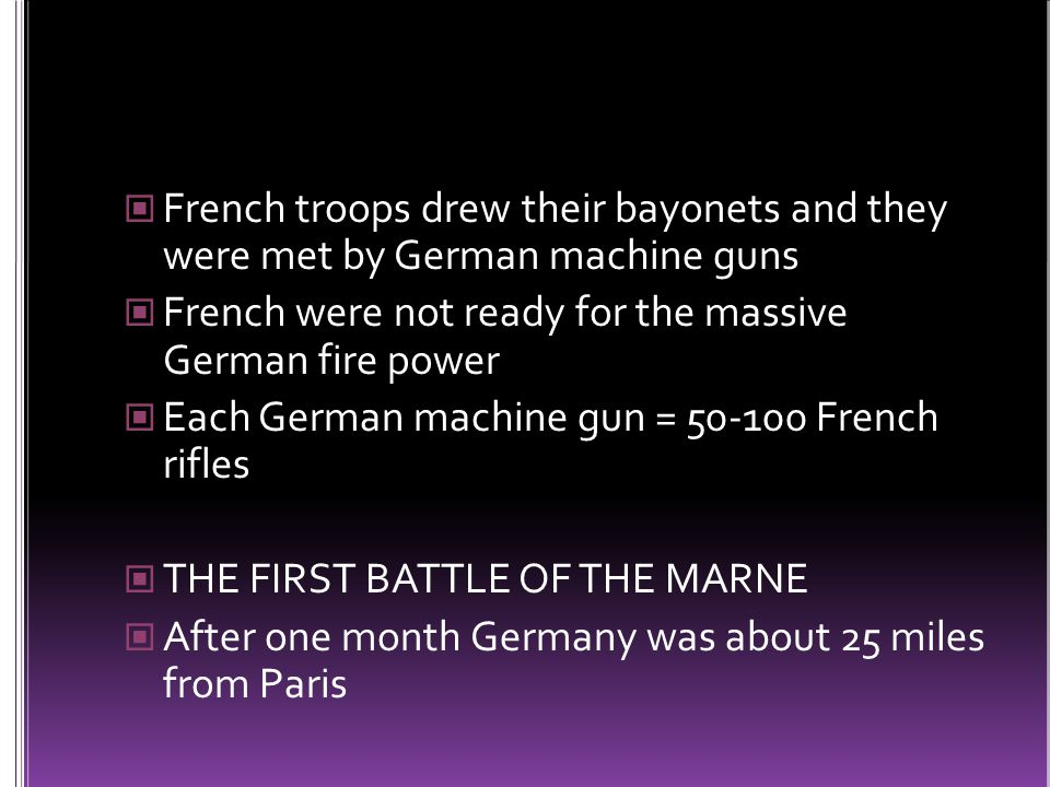 French troops drew their bayonets and they were met by German machine guns French were not ready for the massive German fire power Each German machine gun = 50-100 French rifles THE FIRST BATTLE OF THE MARNE After one month Germany was about 25 miles from Paris
