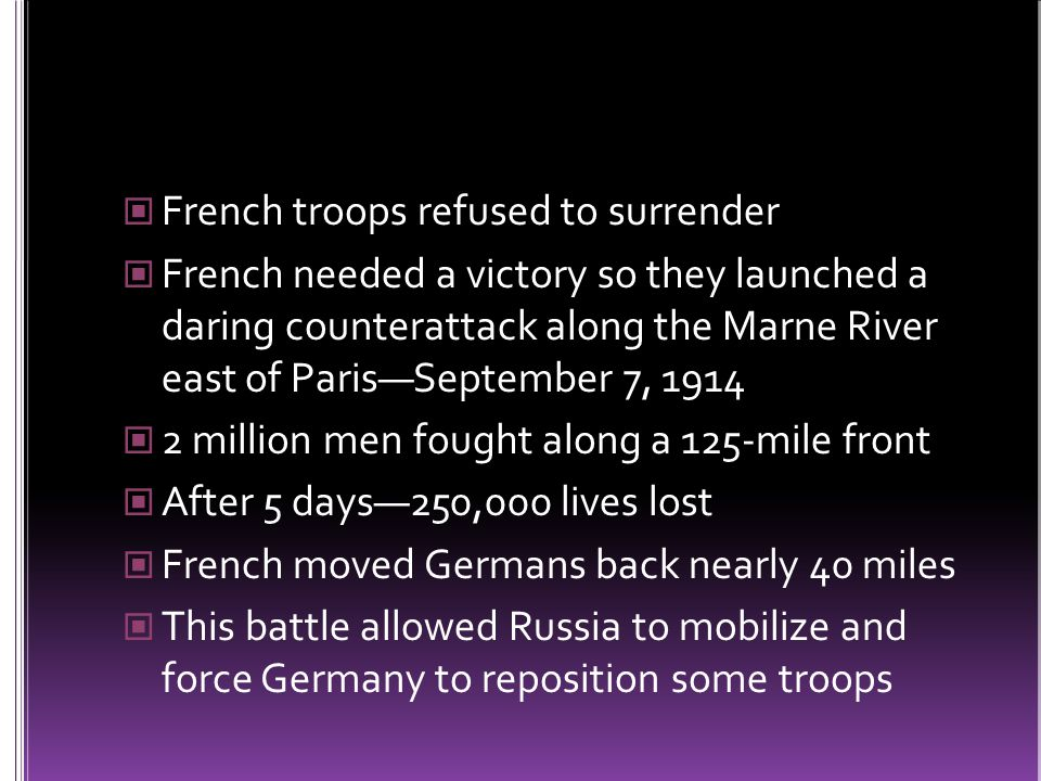 French troops refused to surrender French needed a victory so they launched a daring counterattack along the Marne River east of Paris—September 7, 1914 2 million men fought along a 125-mile front After 5 days—250,000 lives lost French moved Germans back nearly 40 miles This battle allowed Russia to mobilize and force Germany to reposition some troops