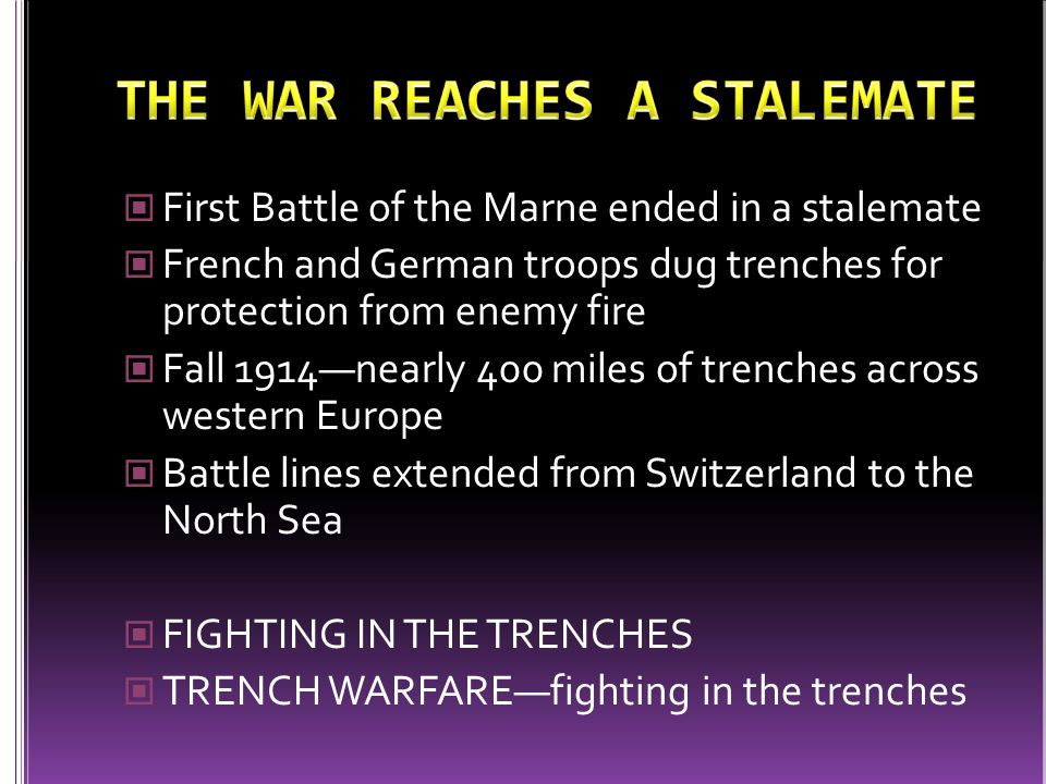 First Battle of the Marne ended in a stalemate French and German troops dug trenches for protection from enemy fire Fall 1914—nearly 400 miles of trenches across western Europe Battle lines extended from Switzerland to the North Sea FIGHTING IN THE TRENCHES TRENCH WARFARE—fighting in the trenches