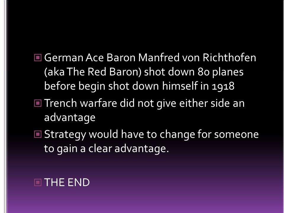 German Ace Baron Manfred von Richthofen (aka The Red Baron) shot down 80 planes before begin shot down himself in 1918 Trench warfare did not give either side an advantage Strategy would have to change for someone to gain a clear advantage.