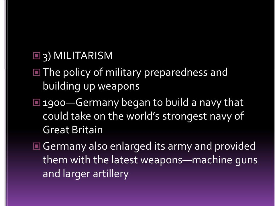 3) MILITARISM The policy of military preparedness and building up weapons 1900—Germany began to build a navy that could take on the world's strongest navy of Great Britain Germany also enlarged its army and provided them with the latest weapons—machine guns and larger artillery