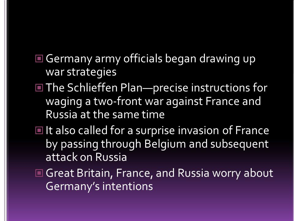 Germany army officials began drawing up war strategies The Schlieffen Plan—precise instructions for waging a two-front war against France and Russia at the same time It also called for a surprise invasion of France by passing through Belgium and subsequent attack on Russia Great Britain, France, and Russia worry about Germany's intentions