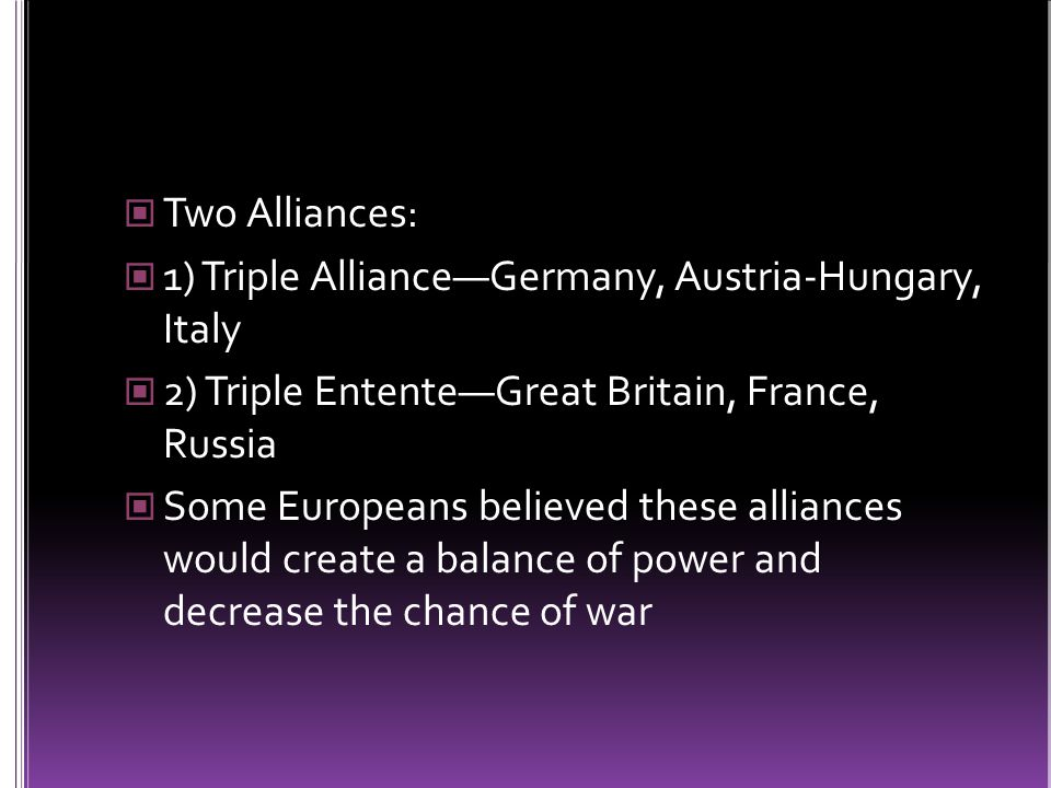 Two Alliances: 1) Triple Alliance—Germany, Austria-Hungary, Italy 2) Triple Entente—Great Britain, France, Russia Some Europeans believed these alliances would create a balance of power and decrease the chance of war