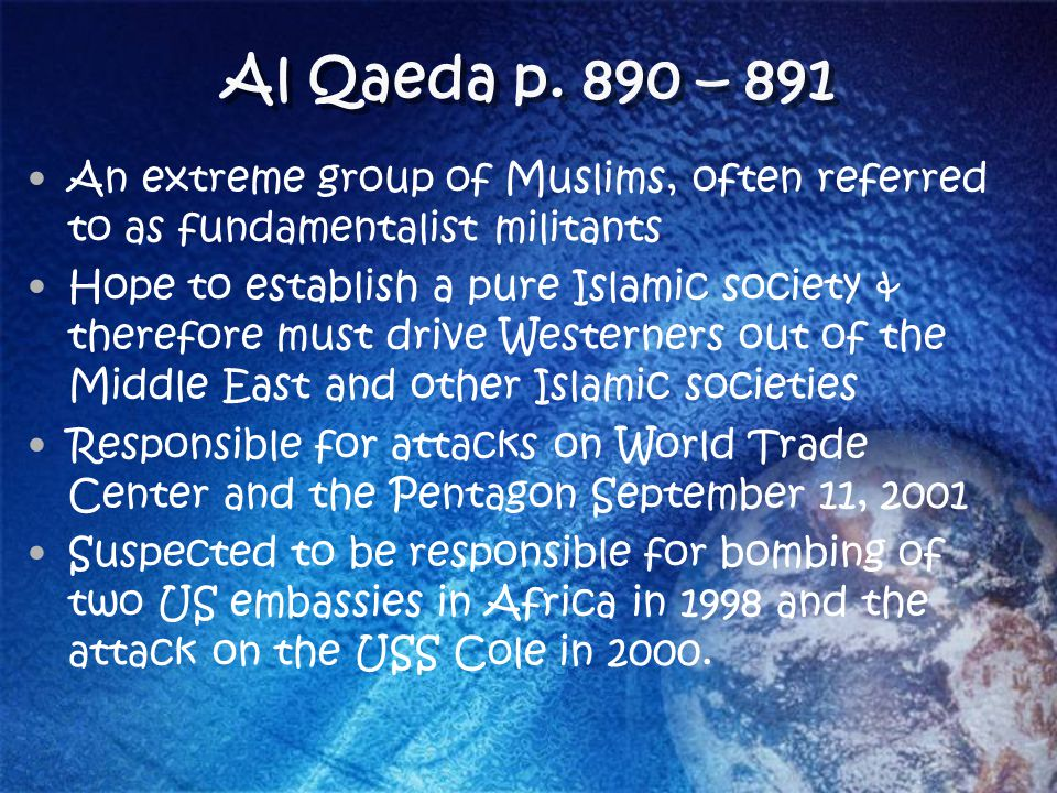Al Qaeda p. 890 – 891 An extreme group of Muslims, often referred to as fundamentalist militants Hope to establish a pure Islamic society & therefore