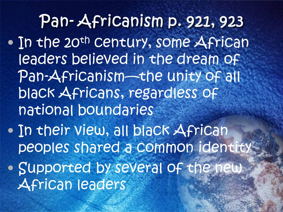 Pan- Africanism p. 921, 923 In the 20 th century, some African leaders believed in the dream of Pan-Africanism—the unity of all black Africans, regard