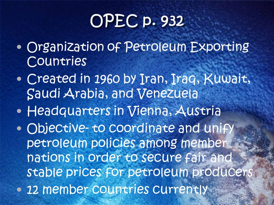 OPEC p. 932 Organization of Petroleum Exporting Countries Created in 1960 by Iran, Iraq, Kuwait, Saudi Arabia, and Venezuela Headquarters in Vienna, A