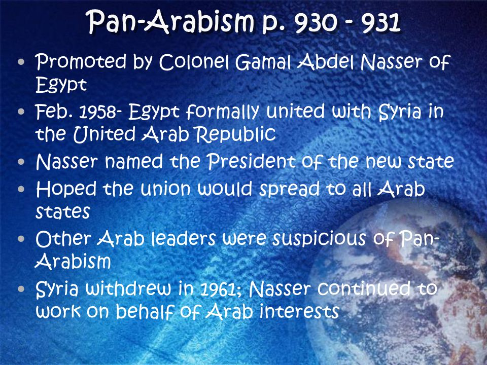 Pan-Arabism p. 930 - 931 Promoted by Colonel Gamal Abdel Nasser of Egypt Feb. 1958- Egypt formally united with Syria in the United Arab Republic Nasse