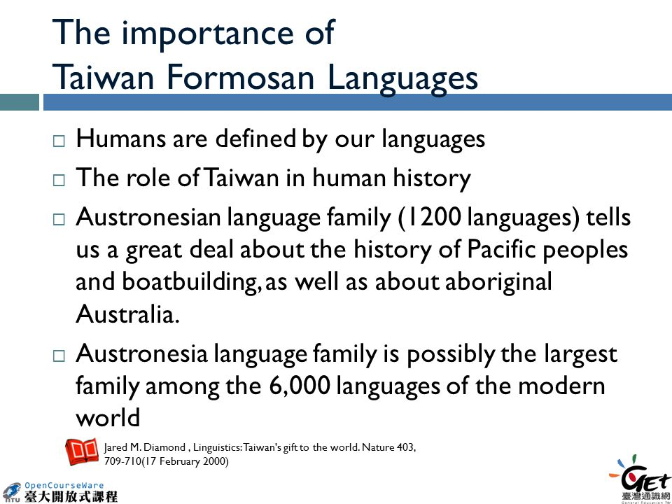 The importance of Taiwan Formosan Languages  Humans are defined by our languages  The role of Taiwan in human history  Austronesian language family (1200 languages) tells us a great deal about the history of Pacific peoples and boatbuilding, as well as about aboriginal Australia.