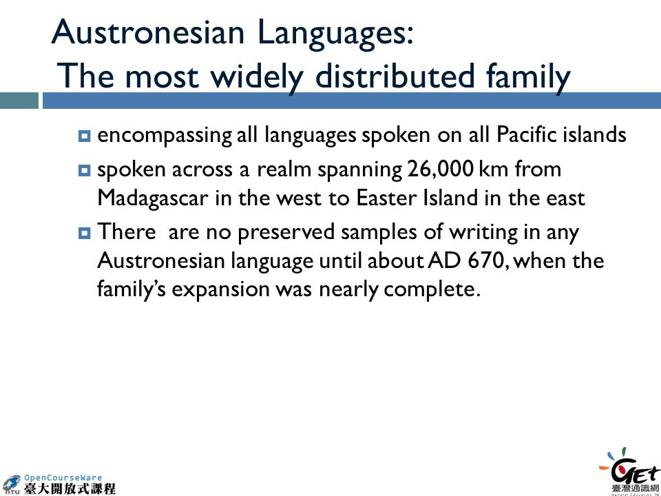 Austronesian Languages: The most widely distributed family  encompassing all languages spoken on all Pacific islands  spoken across a realm spanning 26,000 km from Madagascar in the west to Easter Island in the east  There are no preserved samples of writing in any Austronesian language until about AD 670, when the family's expansion was nearly complete.
