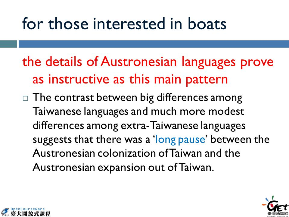 for those interested in boats the details of Austronesian languages prove as instructive as this main pattern  The contrast between big differences among Taiwanese languages and much more modest differences among extra-Taiwanese languages suggests that there was a 'long pause' between the Austronesian colonization of Taiwan and the Austronesian expansion out of Taiwan.