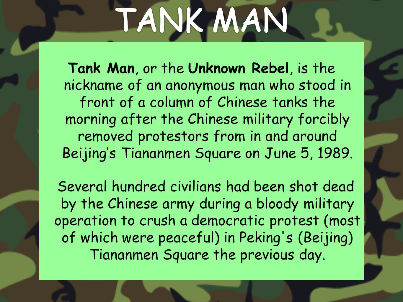 Tank Man, or the Unknown Rebel, is the nickname of an anonymous man who stood in front of a column of Chinese tanks the morning after the Chinese military forcibly removed protestors from in and around Beijing's Tiananmen Square on June 5, 1989.
