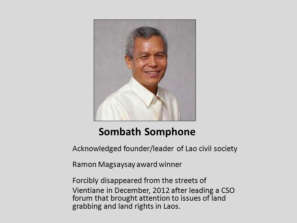 Sombath Somphone Acknowledged founder/leader of Lao civil society Ramon Magsaysay award winner Forcibly disappeared from the streets of Vientiane in December, 2012 after leading a CSO forum that brought attention to issues of land grabbing and land rights in Laos.