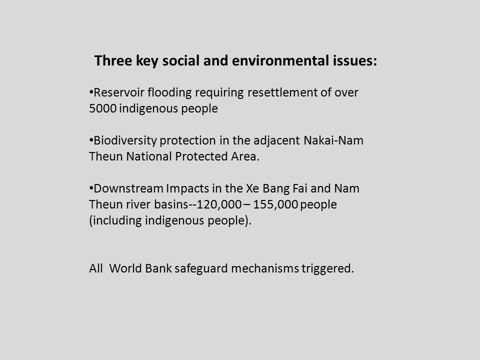 Three key social and environmental issues: Reservoir flooding requiring resettlement of over 5000 indigenous people Biodiversity protection in the adjacent Nakai-Nam Theun National Protected Area.
