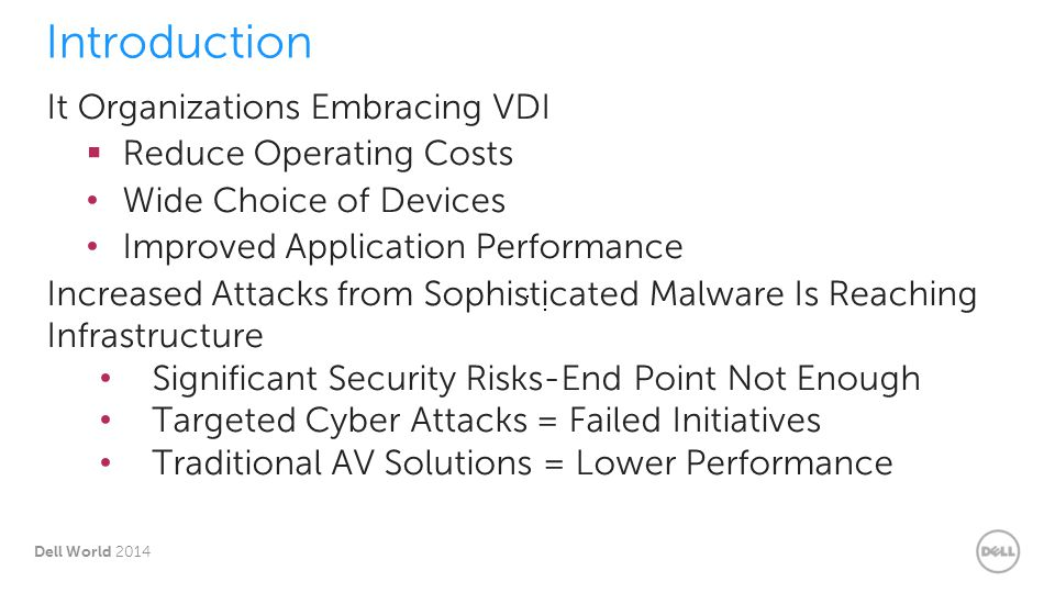 13 Dell World 2014 Conclusion Desktop Security that is Not VDI-Aware Causes Storage & Network Contention Significantly Degrades VDI Density Can Eliminate the Benefits of VDI Use Trend Deep Security to Meet Compliance Needs & Keep VDI ROI VMware uses Deep Security in their VDI environments